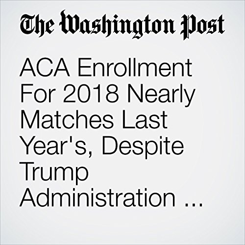ACA Enrollment For 2018 Nearly Matches Last Year's, Despite Trump Administration Efforts to Undermine It copertina