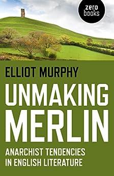 Unmaking Merlin: Anarchist Tendencies in English Literature by [Elliot Murphy]