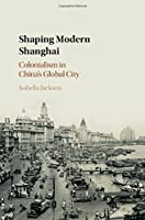 Shaping Modern Shanghai: Colonialism in China's Global City