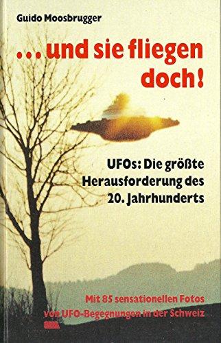 ... und sie fliegen doch! UFOs: Die größte Herausforderung des 20. Jahrhunderts