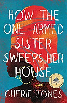 How the One-Armed Sister Sweeps Her House  A Novel