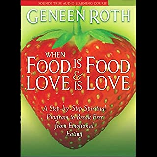 When Food is Food & Love is Love     A Step-by-Step Spiritual Program to Break Free from Emotional Eating              By:                                                                                                                                 Geneen Roth                               Narrated by:                                                                                                                                 Geneen Roth                      Length: 6 hrs and 53 mins     235 ratings     Overall 4.1