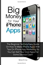 Big Money For Your Iphone Apps: The Beginner Techie's Easy Guide On How To Make Iphone Apps With Tips On Iphone App Marketing So You Can Sell Your Cool Apps For Some Serious Cash!