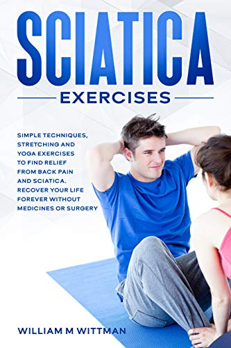Sciatica Exercises: Simple Techniques, Stretching and Yoga Exercises to Find Relief From Back Pain and Sciatica. Ricover your Life Forever Without Drugs or Surgery (English Edition)