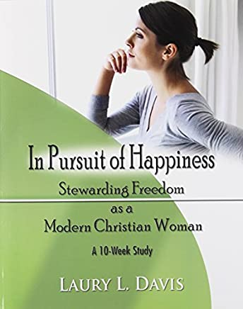 In Pursuit of Happiness: Stewarding Freedom as a Modern Christian Woman by Laury L. Davis (2014-03-13)