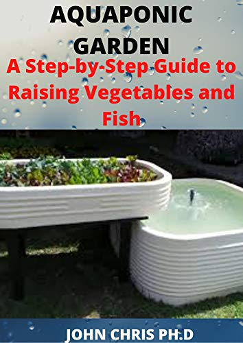 AQUAPONIC GARDEN: A STEP-BY-STEP GUIDE TO RAISING VEGETABLE AND FISH (English Edition)