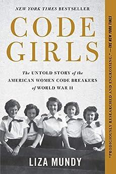 Code Girls: The Untold Story of the American Women Code Breakers of World War II by [Liza Mundy]