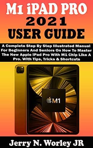 M1 iPAD PRO 2021 USER GUIDE: A Complete Step By Step Illustrated Manual For Beginners And Seniors On How To Master The New Apple iPad Pro With M1 Chip ... Tips, Tricks & Shortcuts (English Edition)