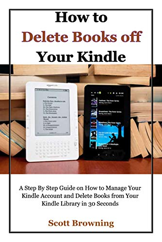 How to Delete Books off Your Kindle: A Step By Step Guide on How to Manage Your Kindle Account and Delete Books from Your Kindle Library in 30 Seconds (Unique User Guides Book 1)