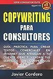 Copywriting Para Consultores: Guía práctica para crear textos comerciales en Internet que atraigan a tu cliente ideal y vendan tus servicios sin competencia (Consultor Élite)