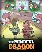 The Mindful Dragon: A Dragon Book about Mindfulness. Teach Your Dragon To Be Mindful. A Cute Children Story to Teach Kids...