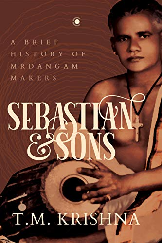 Sebastian and Sons: A Brief History of Mrdangam Makers (English Edition)
