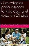 3 estrategias para detonar la felicidad y el éxito en 21 días (Spanish Edition)