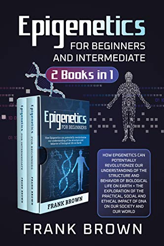 Epigenetics for Beginners and Intermediate (2 Books in 1): How Epigenetics can potentially revolutionize our understanding of the structure and behavior of biological life on Earth + Exploration DNA