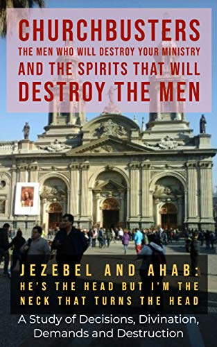 Jezebel and Ahab ('He May Be the Head but I'm the Neck That Turns the Head!') - A Study of Decisions, Divination, Demands and Destruction (ChurchBusters: ... Spirits That Will Destroy the Men Book 13)