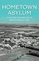 Hometown Asylum: A History and Memoir of Institutional Care