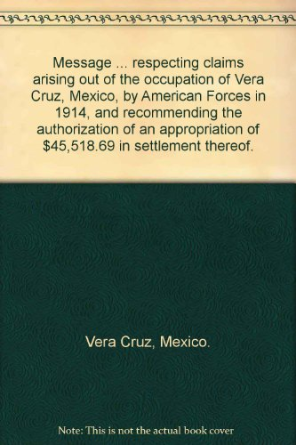 Message ... respecting claims arising out of the occupation of Vera Cruz, Mexico, by American Forces in 1914, and recommending the authorization of an appropriation of $45,518.69 in settlement thereof.