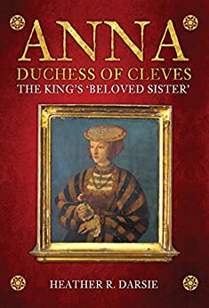 Anna, Duchess of Cleves: The King's 'Beloved Sister' by [Heather R.  Darsie]