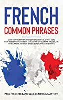 French Common Phrases: Learn How to Improve Your Conversation Skills with More Than 100 Everyday Sentences and Lessons on Grammar, Vocabulary for Beginners, and Basic Dialogues for Language Learning (Learn Short Stories in Your Car or While You Sleep)