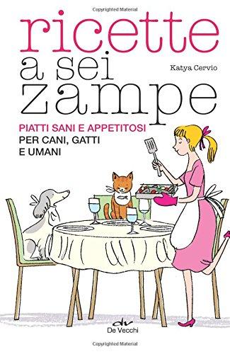 Ricette a sei zampe. Piatti sani e appetitosi per cani, gatti e umani: 1