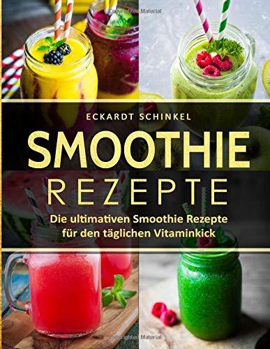Smoothie Rezepte: Die ultimativen Smoothie Rezepte für den täglichen Vitaminkick (We love Smoothie, Band 1)