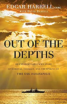 Out of the Depths  An Unforgettable WWII Story of Survival Courage and the Sinking of the USS Indianapolis