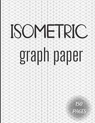 Isometric Graph Paper: Isometric Notebook | With Light Black Ink For 3D Isometric Drawing Clear Contrast | 150 Pages | 8.5 x 11 Inches