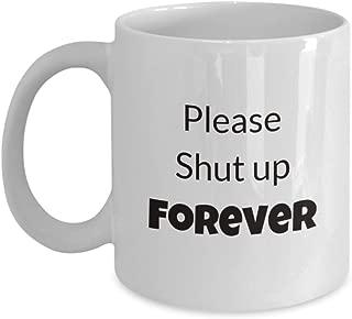 Please Shut Up Forever Mug 11 & 15 oz Coffee Mugs Ceramic Tea Cup
