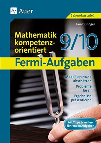 Fermi-Aufgaben-Mathematik kompetenzorientiert 9/10: Modellieren und abschätzen, Probleme lösen, Ergebnisse präsentieren (9. und 10. Klasse)