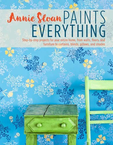Annie Sloan Paints Everything: Step-by-Step Projects for Your Entire Home, from Walls, Floors, and Furniture, to Curtains, Blinds, Pillows, and Shades*