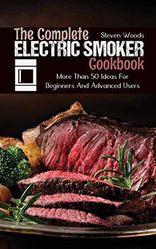 The Complete Electric Smoker Cookbook: More Than 50 Ideas For Beginners And Advanced Users