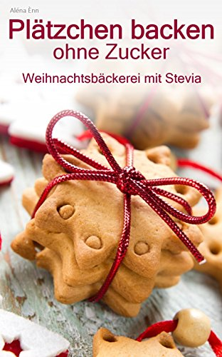 Plätzchen backen ohne Zucker: Weihnachtsbäckerei zuckerfrei ( mit Stevia ) (Backen - die besten Rezepte)