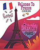 Welcome To France Coloring Book: Paris Avenues, Arc de Triomphe, Eiffel Tower, Napoleon Bonaparte, Notre Dame, Queen of France, The Louvre and More to Color!