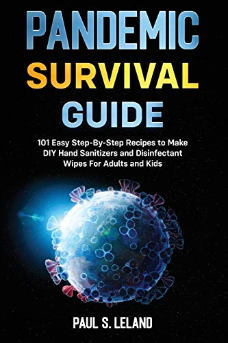 Pandemic Survival Guide: 101 Easy Step-By-Step Recipes to Make DIY Hand Sanitizers and Disinfectant Wipes For Adults and Kids