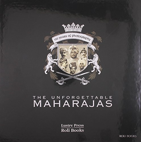 The Unforgettable Maharajas: One Hundred And Fifty Years Of Photography (Roli Books)