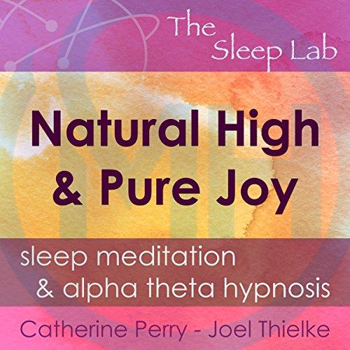Natural High & Pure Joy: Sleep Meditation & Alpha Theta Hypnosis with the Sleep Lab audiobook cover art
