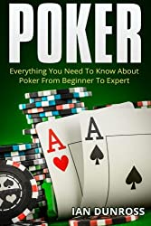 Image: Poker: Everything You Need To Know About Poker From Beginner To Expert | Paperback: 216 pages | by Ian Dunross (Author). Publisher: CreateSpace Independent Publishing Platform (August 29, 2015)