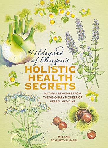 Hildegarde of Bingen's Holistic Health Secrets: Natural Remedies from the Visionary Pioneer of Herbal Medicine