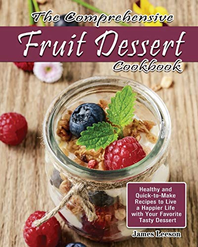 The Comprehensive Fruit Dessert Cookbook: Healthy and Quick-to-Make Recipes to Live a Happier Life with Your Favorite Tasty Dessert