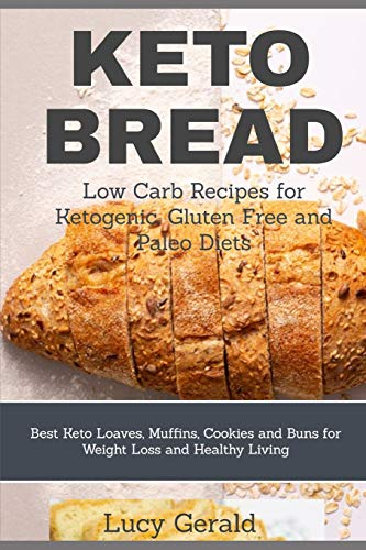 KETO BREAD: Low Carb Recipes for Ketogenic, Gluten Free and Paleo Diets: Best Keto Loaves, Muffins, Cookies and Buns for Weight Loss and Healthy Living