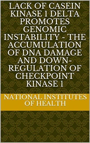 Lack of Casein Kinase 1 Delta Promotes Genomic Instability - The Accumulation of DNA Damage and Down-Regulation of Checkpoint Kinase 1 (English Edition)