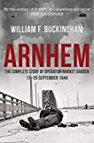 Arnhem: The Complete Story of Operation Market Garden 17-25th September 1944