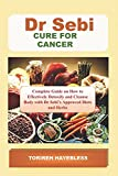 DR. SEBI CURE FOR CANCER: Complete Guide on How to Detoxify and Cleanse Body...