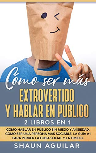 Cómo ser más Extrovertido y Hablar en Público: 2 Libros en 1 - Cómo Hablar en Público sin Miedo y Ansiedad, Cómo ser una Persona más Sociable. La Guía #1 para Perder la Fobia Social y la Timidez