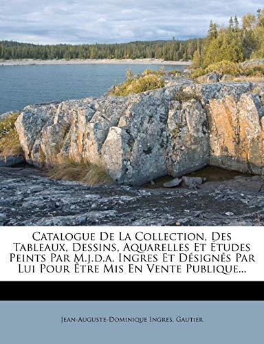 Catalogue de La Collection, Des Tableaux, Dessins, Aquarelles Et Etudes Peints Par M.J.D.A. Ingres Et Designes Par Lui Pour Etre MIS En Vente Publique...