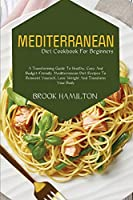 Mediterranean Diet Cookbook for Beginners: A Transforming Guide to Healthy, Easy and Budget-Friendly Mediterranean Diet Recipes to Reinvent Yourself, Lose Weight and Transform Your Body