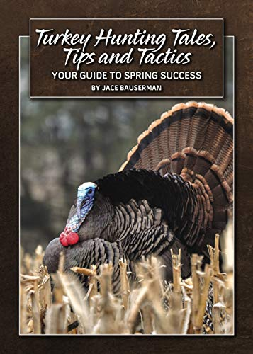 Turkey Hunting Tales, Tips and Tactics: Your Guide To Spring Success