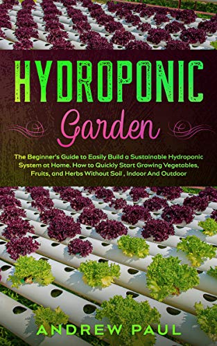 HYDROPONIC GARDEN: The Beginner's Guide to Easily Build a Sustainable Hydroponic System at Home. How to Quickly Start Growing Vegetables, Fruits, and Herbs Without Soil , Indoor And Outdoor by [ANDREW PAUL]
