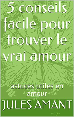 Amazon Com 5 Conseils Facile Pour Trouver Le Vrai Amour Astuces Utiles En Amour French Edition Ebook Amant Jules Kindle Store