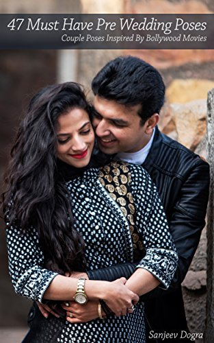 Amazon Com 47 Must Have Pre Wedding Poses Couple Poses Inspired By Bollywood Movies Ebook Dogra Sanjeev Kindle Store